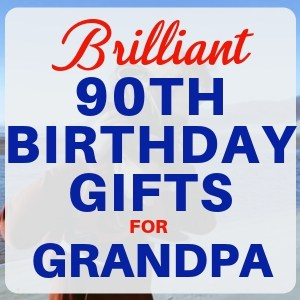 90th Birthday Gift Ideas for Grandpa - 50 Gifts He'll Love!